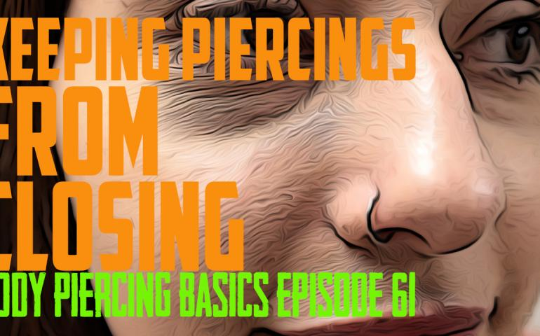Keeping Piercings From Closing - Body Piercing Basics EP61