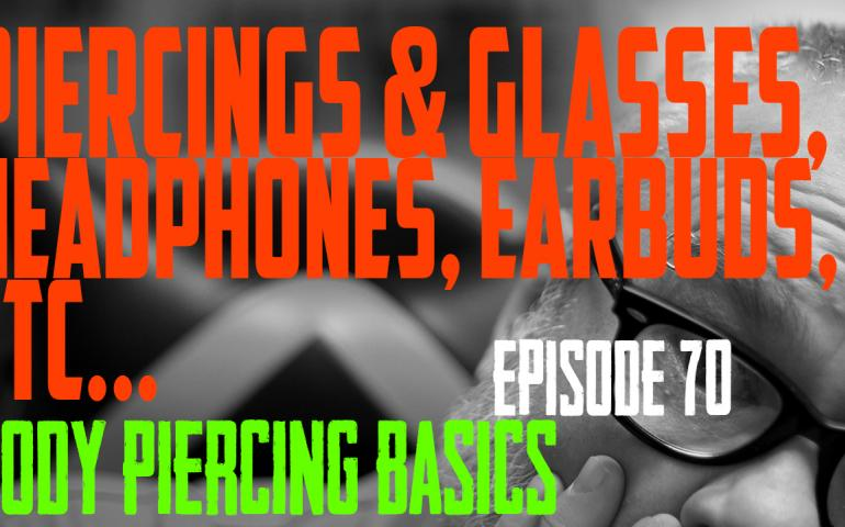 Piercing & Glasses, Headphones, Earbuds, Goggles, Helmets, etc... Body Piercing Basics EP70 - https://youtu.be/BnrXRMmeR3g